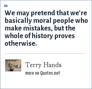 Terry Hands: We may pretend that we're basically moral people who make mistakes, but the whole of history proves otherwise.