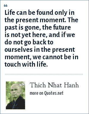 Thich Nhat Hanh: Life can be found only in the present moment. The past is gone, the future is not yet here, and if we do not go back to ourselves in the present moment, we cannot be in touch with life.