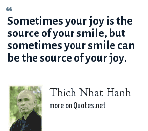 Thich Nhat Hanh: Sometimes your joy is the source of your smile, but sometimes your smile can be the source of your joy.