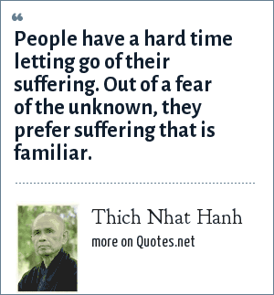 Thich Nhat Hanh: People have a hard time letting go of their suffering. Out of a fear of the unknown, they prefer suffering that is familiar.