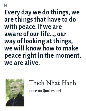 Thich Nhat Hanh: Every day we do things, we are things that have to do with peace. If we are aware of our life..., our way of looking at things, we will know how to make peace right in the moment, we are alive.