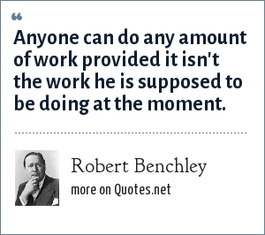 Robert Benchley: Anyone can do any amount of work provided it isn't the work he is supposed to be doing at the moment.