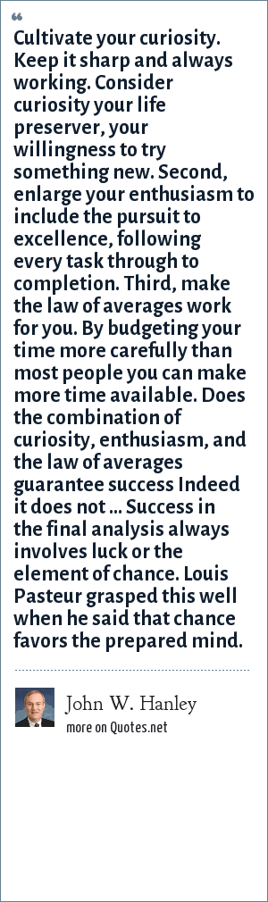 John W. Hanley: Cultivate your curiosity. Keep it sharp and always working. Consider curiosity your life preserver, your willingness to try something new. Second, enlarge your enthusiasm to include the pursuit to excellence, following every task through to completion. Third, make the law of averages work for you. By budgeting your time more carefully than most people you can make more time available. Does the combination of curiosity, enthusiasm, and the law of averages guarantee success Indeed it does not ... Success in the final analysis always involves luck or the element of chance. Louis Pasteur grasped this well when he said that chance favors the prepared mind.