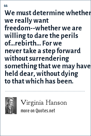 Virginia Hanson: We must determine whether we really want freedom--whether we are willing to dare the perils of...rebirth... For we never take a step forward without surrendering something that we may have held dear, without dying to that which has been.