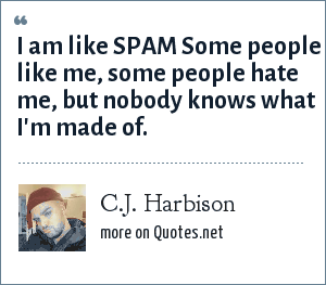 C.J. Harbison: I am like SPAM Some people like me, some people hate me, but nobody knows what I'm made of.