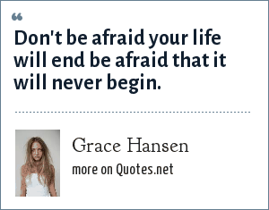 Grace Hansen: Don't be afraid your life will end be afraid that it will never begin.