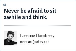 Lorraine Hansberry: Never be afraid to sit awhile and think.