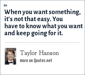 Taylor Hanson: When you want something, it's not that easy. You have to know what you want and keep going for it.