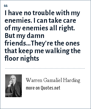 Warren Gamaliel Harding: I have no trouble with my enemies. I can take care of my enemies all right. But my damn friends...They're the ones that keep me walking the floor nights
