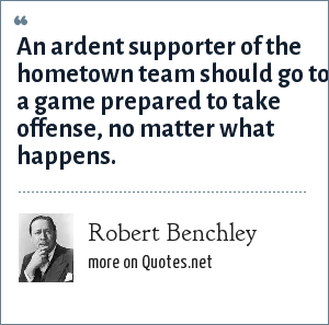 Robert Benchley: An ardent supporter of the hometown team should go to a game prepared to take offense, no matter what happens.