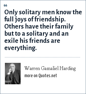Warren Gamaliel Harding: Only solitary men know the full joys of friendship. Others have their family but to a solitary and an exile his friends are everything.