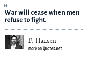 F. Hansen: War will cease when men refuse to fight.