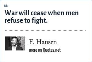 F. Hansen: War will cease when men refuse to fight.
