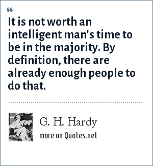 G. H. Hardy: It is not worth an intelligent man's time to be in the majority. By definition, there are already enough people to do that.