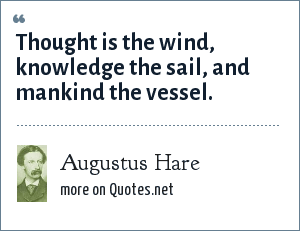 Augustus Hare: Thought is the wind, knowledge the sail, and mankind the vessel.