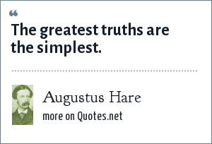 Augustus Hare: The greatest truths are the simplest.