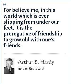 Arthur S. Hardy: For believe me, in this world which is ever slipping from under our feet, it is the prerogative of friendship to grow old with one's friends.