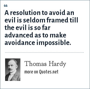Thomas Hardy: A resolution to avoid an evil is seldom framed till the evil is so far advanced as to make avoidance impossible.