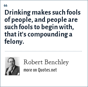 Robert Benchley: Drinking makes such fools of people, and people are such fools to begin with, that it's compounding a felony.