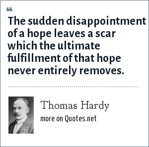 Thomas Hardy: The sudden disappointment of a hope leaves a scar which the ultimate fulfillment of that hope never entirely removes.