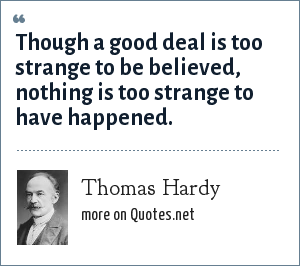 Thomas Hardy: Though a good deal is too strange to be believed, nothing is too strange to have happened.