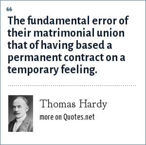 Thomas Hardy: The fundamental error of their matrimonial union that of having based a permanent contract on a temporary feeling.