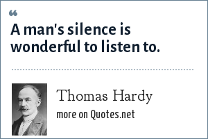 Thomas Hardy: A man's silence is wonderful to listen to.