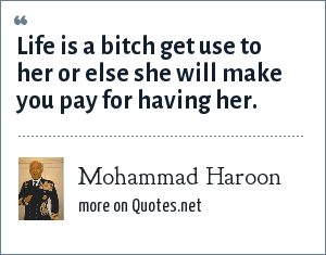 Mohammad Haroon: Life is a bitch get use to her or else she will make you pay for having her.