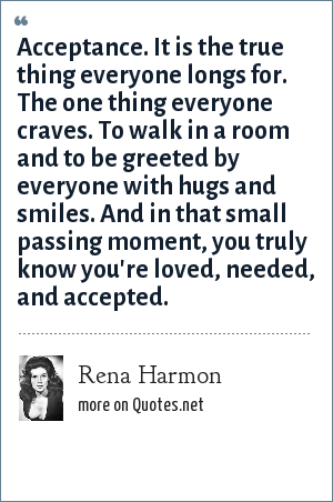 Rena Harmon: Acceptance. It is the true thing everyone longs for. The one thing everyone craves. To walk in a room and to be greeted by everyone with hugs and smiles. And in that small passing moment, you truly know you're loved, needed, and accepted.
