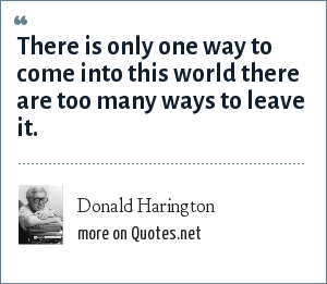 Donald Harington: There is only one way to come into this world there are too many ways to leave it.