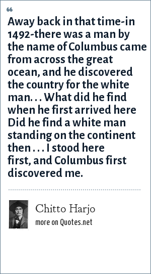 Chitto Harjo: Away back in that time-in 1492-there was a man by the name of Columbus came from across the great ocean, and he discovered the country for the white man. . . What did he find when he first arrived here Did he find a white man standing on the continent then . . . I stood here first, and Columbus first discovered me.