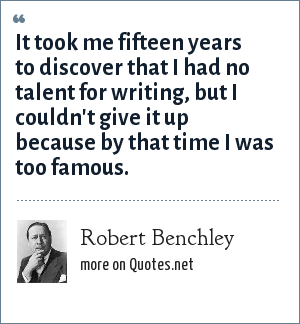 Robert Benchley: It took me fifteen years to discover that I had no talent for writing, but I couldn't give it up because by that time I was too famous.