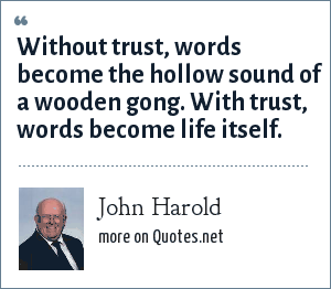 John Harold: Without trust, words become the hollow sound of a wooden gong. With trust, words become life itself.