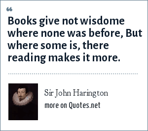 Sir John Harington: Books give not wisdome where none was before, But where some is, there reading makes it more.