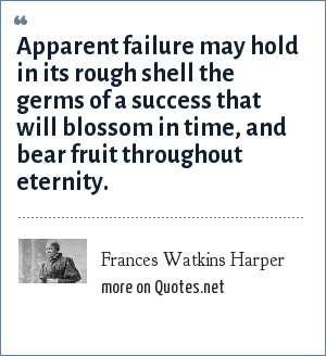 Frances Watkins Harper: Apparent failure may hold in its rough shell the germs of a success that will blossom in time, and bear fruit throughout eternity.