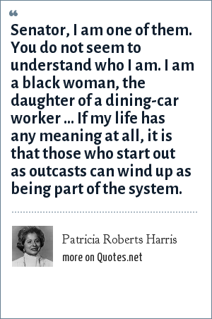 Patricia Roberts Harris: Senator, I am one of them. You do not seem to understand who I am. I am a black woman, the daughter of a dining-car worker ... If my life has any meaning at all, it is that those who start out as outcasts can wind up as being part of the system.