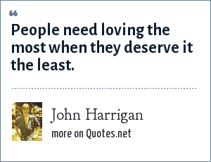 John Harrigan: People need loving the most when they deserve it the least.