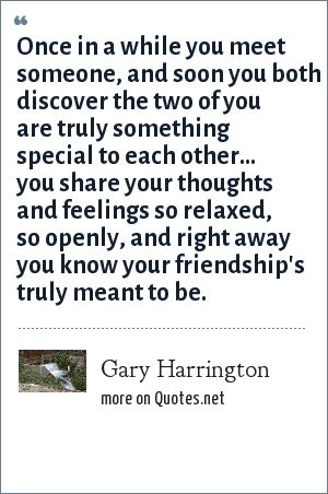 Gary Harrington: Once in a while you meet someone, and soon you both discover the two of you are truly something special to each other... you share your thoughts and feelings so relaxed, so openly, and right away you know your friendship's truly meant to be.
