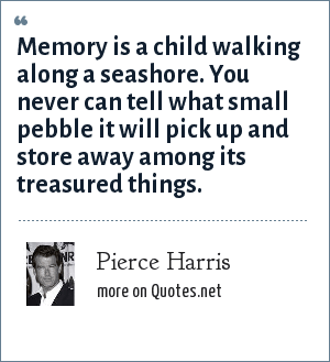 Pierce Harris: Memory is a child walking along a seashore. You never can tell what small pebble it will pick up and store away among its treasured things.