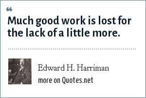 Edward H. Harriman: Much good work is lost for the lack of a little more.