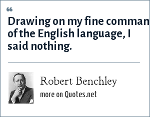 Robert Benchley: Drawing on my fine command of the English language, I said nothing.