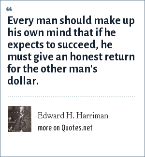 Edward H. Harriman: Every man should make up his own mind that if he expects to succeed, he must give an honest return for the other man's dollar.
