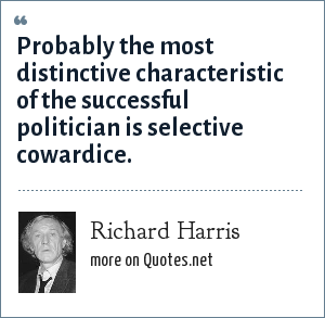 Richard Harris: Probably the most distinctive characteristic of the successful politician is selective cowardice.
