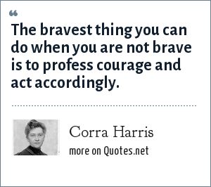 Corra Harris: The bravest thing you can do when you are not brave is to profess courage and act accordingly.