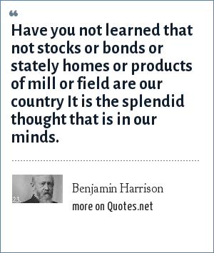 Benjamin Harrison: Have you not learned that not stocks or bonds or stately homes or products of mill or field are our country It is the splendid thought that is in our minds.