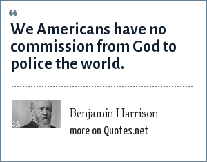 Benjamin Harrison: We Americans have no commission from God to police the world.