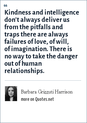 Barbara Grizzuti Harrison: Kindness and intelligence don't always deliver us from the pitfalls and traps there are always failures of love, of will, of imagination. There is no way to take the danger out of human relationships.