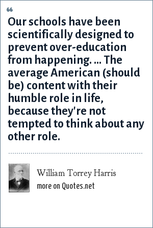 William Torrey Harris: Our schools have been scientifically designed to prevent over-education from happening. ... The average American (should be) content with their humble role in life, because they're not tempted to think about any other role.
