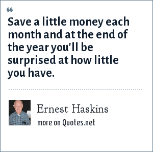 Ernest Haskins: Save a little money each month and at the end of the year you'll be surprised at how little you have.