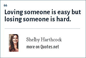 Shelby Harthcock: Loving someone is easy but losing someone is hard.